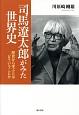 司馬遼太郎がみた世界史 歴史から学ぶとはどういうことか