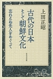 古代の日本そして朝鮮文化 忘れえぬ先人をめぐって