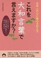 これを大和言葉で言えますか? 日本人の心に染みる伝え方 そのひと言で、会話や手紙が美しく品よく変わる