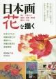 日本画花を描く 写生/下図づくり/地塗り/転写/骨描き/隈取り/彩色 花それぞれの特徴の捉え方・構図から、各種の技法を徹