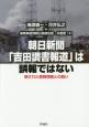 朝日新聞「吉田調書報道」は誤報ではない 隠された原発情報との闘い