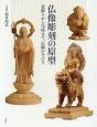 仏像彫刻の原型 荒彫りから完成まで、仏師が手びき