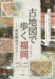 古地図で歩く福岡-歴史探訪ガイド- 古地図と現代地図を見比べながらタイムスリップしてみ