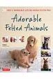 Adorable Felted Animals 30 Easy & Incredibly Life