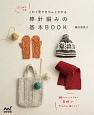はじめてでもこれ1冊できちんとわかる 棒針編みの基本BOOK 編んでいくうちに基礎がどんどん身につく!