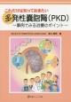 これだけは知っておきたい 多発性嚢胞腎(PKD) 事例でみる治療のポイント