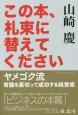 この本、札束に替えてください ヤメゴク流常識を裏切って成功する経営術