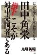 田中角栄こそが対中売国者である だから今も日本は侮られる 〈佐藤慎一郎・総理秘密報告書〉を読み解く
