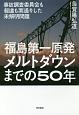 福島第一原発メルトダウンまでの50年 事故調査委員会も報道も素通りした未解明問題