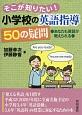 そこが知りたい!小学校の英語指導 50の疑問 あなたも英語が教えられる