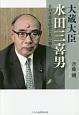 大蔵大臣・水田三喜男 その生涯を時代と共に綴る