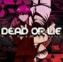 DEAD OR LIE(アニメ盤)(DVD付)
