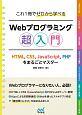 これ1冊でゼロから学べる Webプログラミング超入門 HTML,CSS,JavaScript,PHPをま