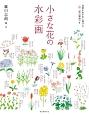 小さな花の水彩画 花姿をお手本に描ける、一四〇種の解説つき