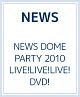 NEWS DOME PARTY 2010 LIVE!LIVE!LIVE!DVD!