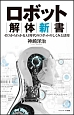 ロボット解体新書 機械の身体を構築するメカと人工知能のしくみ ゼロからわかるAI時代のロボットのしくみと活用