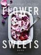 FLOWER SWEETS エディブルフラワーでつくるロマンチックな大人スイーツ ティータイム、ギフト、記念日に 食べられる花を使っ