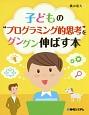 """子どもの""""プログラミング的思考""""をグングン伸ばす本"""
