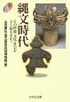 縄文時代 その枠組・文化・社会をどう捉えるか?