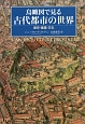 鳥瞰図で見る古代都市の世界 歴史・建築・文化