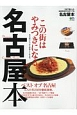 名古屋本 この街はやみつきになる。名古屋ライフが3倍楽しくなる本。 今までに無かった名古屋を愛する街ラブ本。