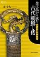 金工品から読む古代朝鮮と倭 新しい地域関係史へ
