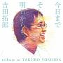 今日までそして明日からも、吉田拓郎 tribute to TAKURO YOSHIDA
