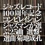 ジャズ・レコード100周年記念コンピレイション ジャズマンが選ぶ25曲 選盤・選曲 菊地成孔