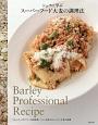 シェフに学ぶスーパーフード大麦の調理法 フレンチ、イタリアン、中国料理、パン、お菓子のレシ