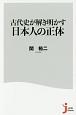 古代史が解き明かす 日本人の正体