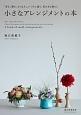 小さなアレンジメントの本 「彩る、贈る、もてなす」。いつもと違う、花のある暮