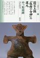 国宝土偶「仮面の女神」の復元 中ッ原遺跡 シリーズ「遺跡を学ぶ」120