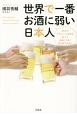 世界で一番お酒に弱い日本人 自分のアルコール体質を知って、お酒とうまく付き合うために