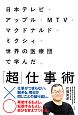 日本テレビ・アップル・MTV・マクドナルド・ミクシィ・世界の医療団で学んだ、「超」仕事術