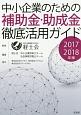 中小企業のための補助金・助成金徹底活用ガイド 2017-2018
