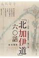 二〇一八年・北海道命名一五〇年 「北加伊道」六〇話