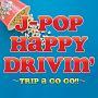 J-POP HAPPY DRIVIN' TRIP A GO GO!!