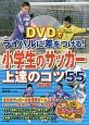 DVDでライバルに差をつける! 小学生のサッカー 上達のコツ55<改訂版>