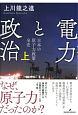 電力と政治(上) 日本の原子力政策 全史