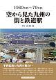 空から見た九州の街と鉄道駅 1960~70年代