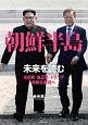朝鮮半島 未来を読む 文在寅・金正恩・トランプ、非核化実現へ