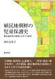 植民地朝鮮の児童保護史 植民地政策の展開と子育ての変容
