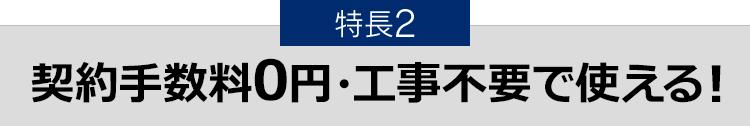 特長2 契約手数料0円・工事不要で使える!