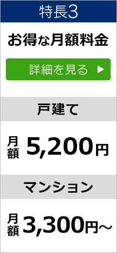 特長3 お得な月額料金 戸建て月額5200円 マンション月額3300円から 詳細を見る