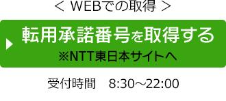 WEBで取得 ひかり電話をご利用の方やお客さまIDが分かる方向け 転用許諾番号を取得する ※NTT東日本サイトへ移動します 受付時間8時30分から22時