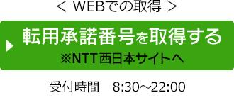 WEBで取得 ひかり電話をご利用の方やお客さまIDが分かる方向け 転用許諾番号を取得する ※NTT西日本サイトへ移動します 受付時間8時30分から22時